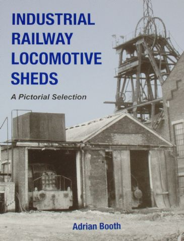 Industrial Railway Locomotive Sheds - A Pictorial Selection, by Adrian Booth